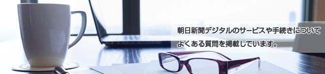 朝日新聞デジタルのサービスや手続きについてよくある質問を掲載しています。